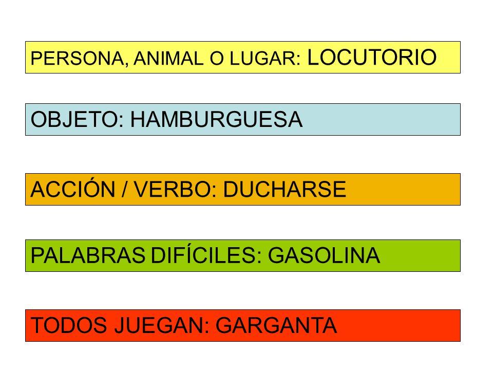 OBJETO: HAMBURGUESA ACCIÓN / VERBO: DUCHARSE PERSONA, ANIMAL O LUGAR: LOCUTORIO PALABRAS DIFÍCILES: GASOLINA TODOS JUEGAN: GARGANTA