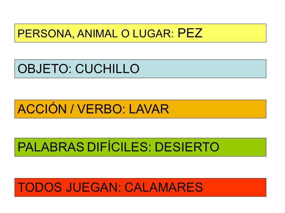 OBJETO: CUCHILLO ACCIÓN / VERBO: LAVAR PERSONA, ANIMAL O LUGAR: PEZ PALABRAS DIFÍCILES: DESIERTO TODOS JUEGAN: CALAMARES