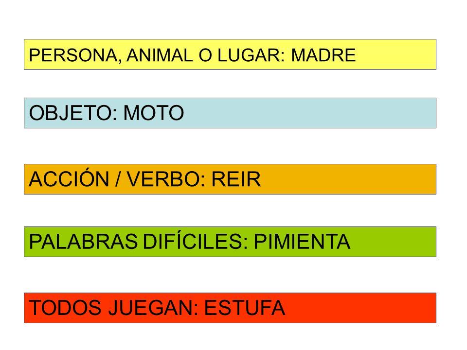 OBJETO: MOTO ACCIÓN / VERBO: REIR PERSONA, ANIMAL O LUGAR: MADRE PALABRAS DIFÍCILES: PIMIENTA TODOS JUEGAN: ESTUFA