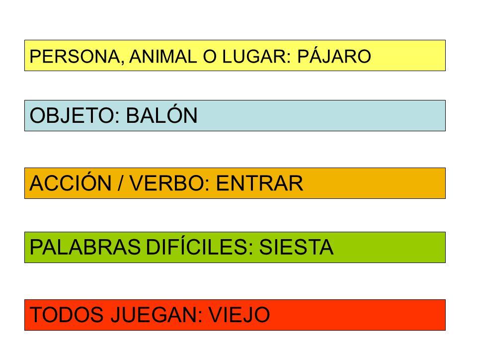 OBJETO: BALÓN ACCIÓN / VERBO: ENTRAR PERSONA, ANIMAL O LUGAR: PÁJARO PALABRAS DIFÍCILES: SIESTA TODOS JUEGAN: VIEJO