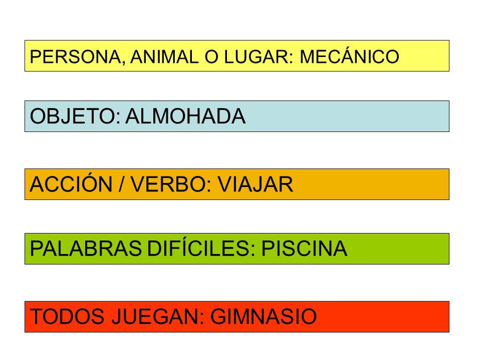 OBJETO: ALMOHADA ACCIÓN / VERBO: VIAJAR PERSONA, ANIMAL O LUGAR: MECÁNICO PALABRAS DIFÍCILES: PISCINA TODOS JUEGAN: GIMNASIO