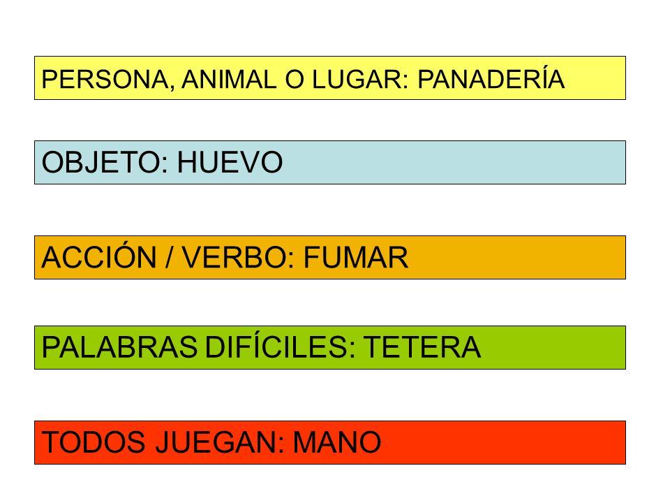 OBJETO: HUEVO ACCIÓN / VERBO: FUMAR PERSONA, ANIMAL O LUGAR: PANADERÍA PALABRAS DIFÍCILES: TETERA TODOS JUEGAN: MANO