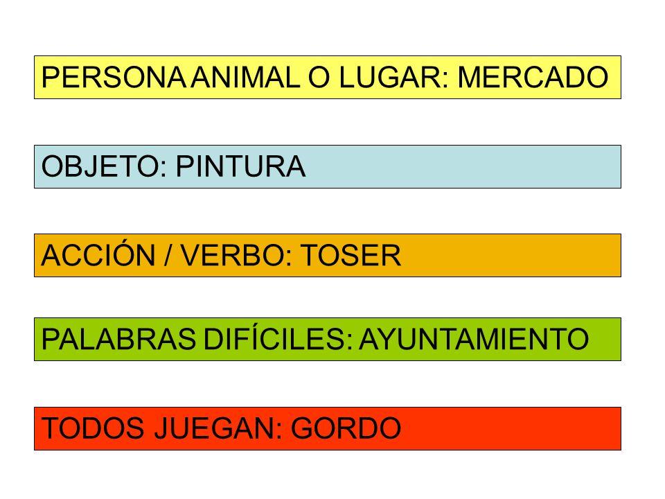 OBJETO: PINTURA ACCIÓN / VERBO: TOSER PERSONA ANIMAL O LUGAR: MERCADO PALABRAS DIFÍCILES: AYUNTAMIENTO TODOS JUEGAN: GORDO