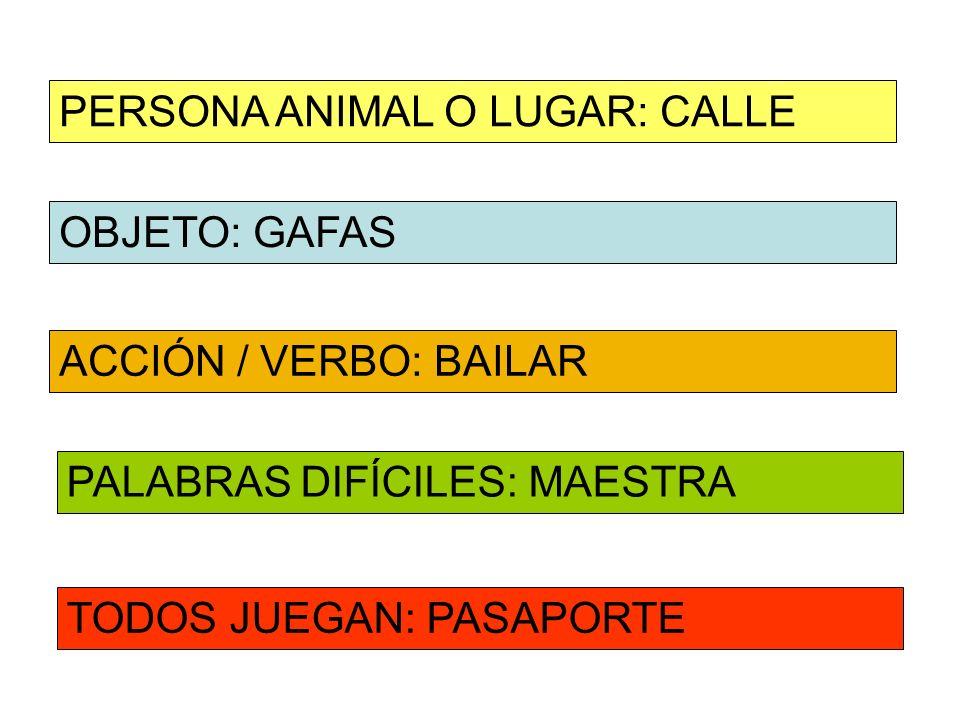 OBJETO: GAFAS ACCIÓN / VERBO: BAILAR PERSONA ANIMAL O LUGAR: CALLE PALABRAS DIFÍCILES: MAESTRA TODOS JUEGAN: PASAPORTE