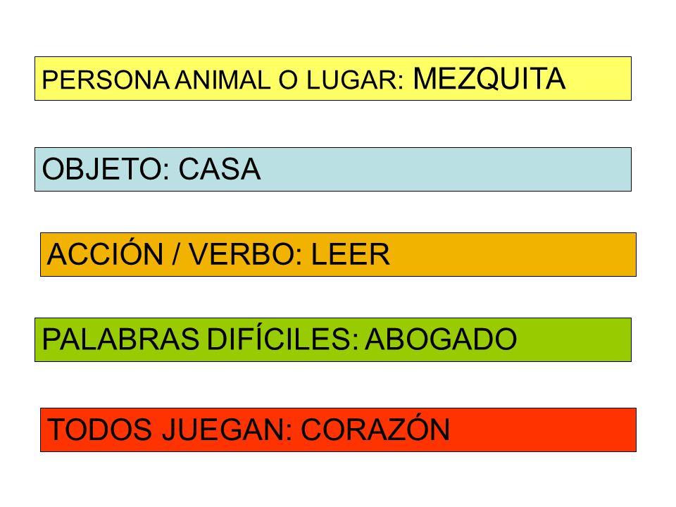 OBJETO: CASA ACCIÓN / VERBO: LEER PERSONA ANIMAL O LUGAR: MEZQUITA PALABRAS DIFÍCILES: ABOGADO TODOS JUEGAN: CORAZÓN