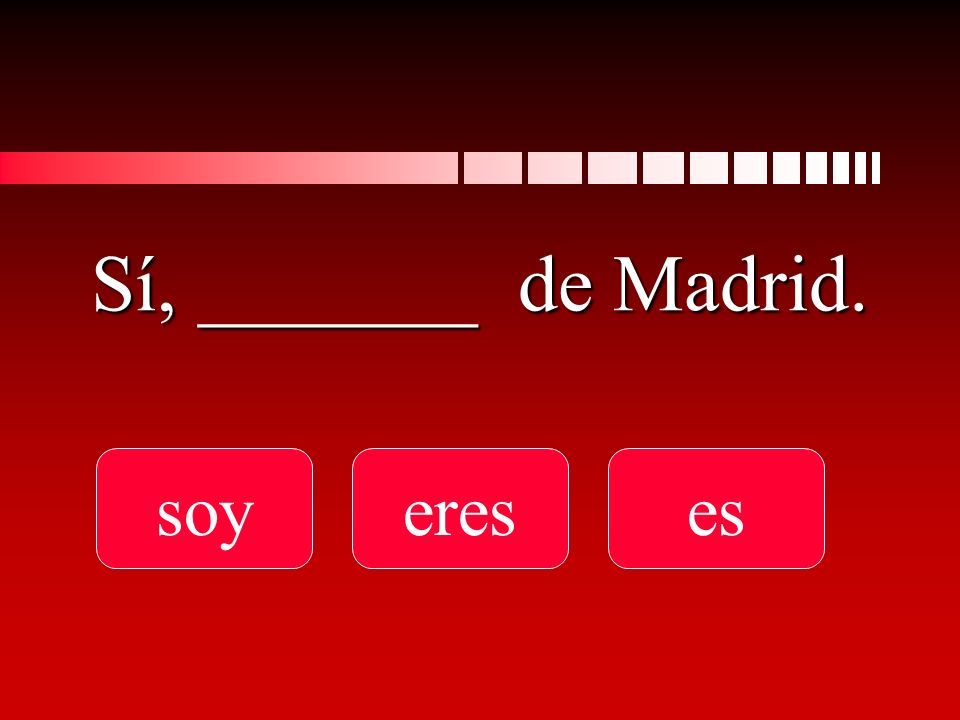Sí, _______ de Madrid. soyereses