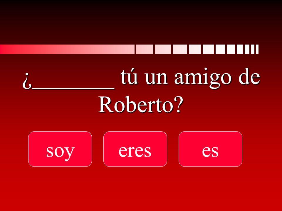 ¿_______ tú un amigo de Roberto soyereses