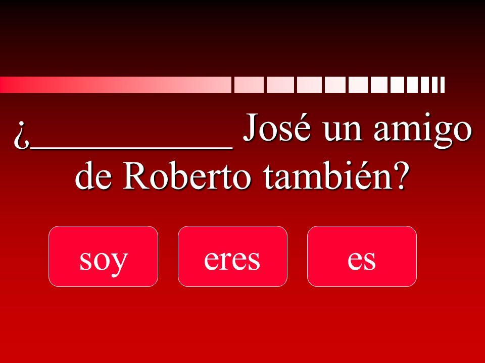 ¿__________ José un amigo de Roberto también soyereses