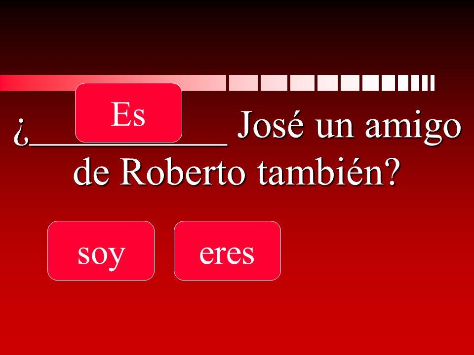 ¿__________ José un amigo de Roberto también soyeres Es