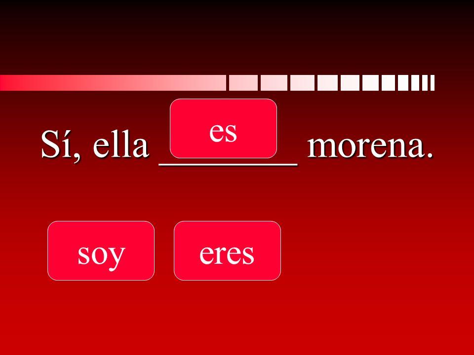 Sí, ella _______ morena. soyeres es