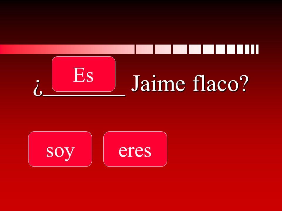 ¿_______ Jaime flaco? soyeres Es