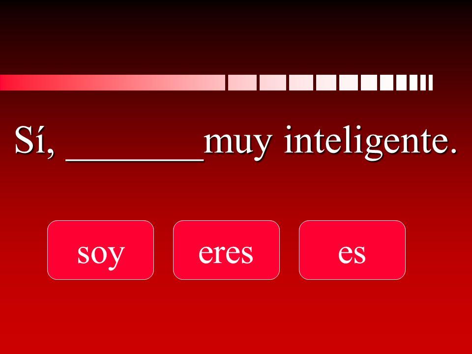 Sí, _______muy inteligente. soyereses