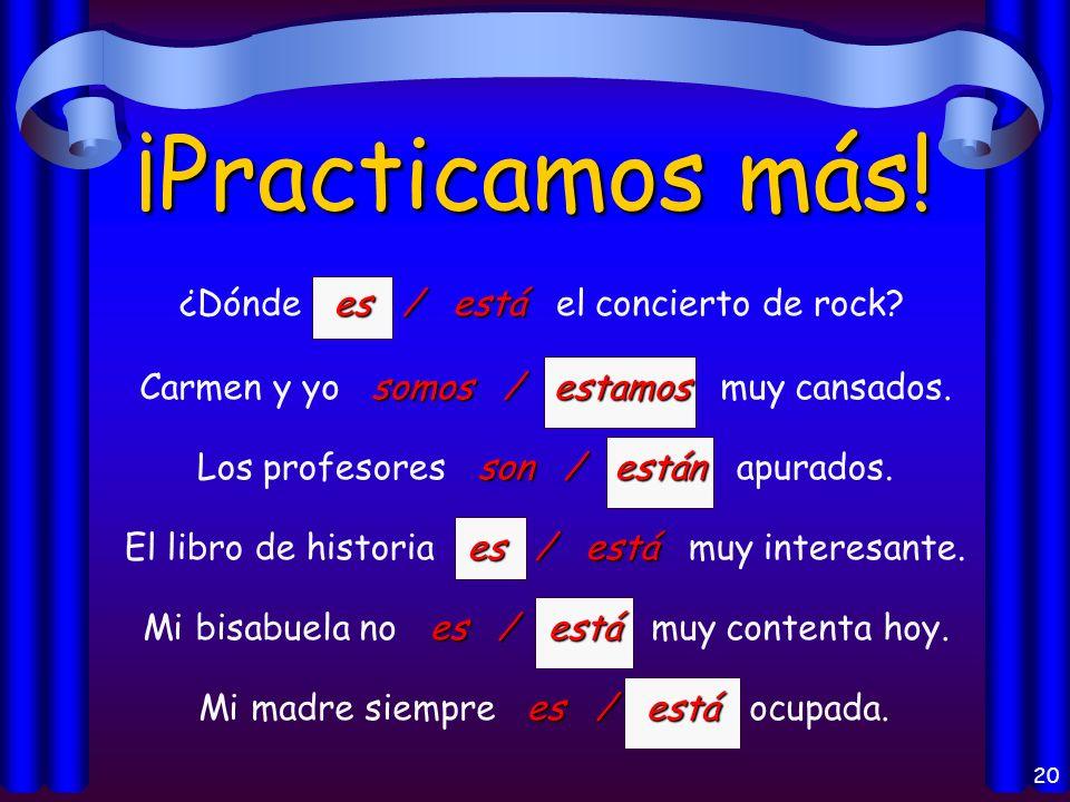 19 ¡Practicamos! es / está Mi amigo es / está de la República Dominicana. Son / Están Son / Están las diez de la noche. son / están Los libros son / e