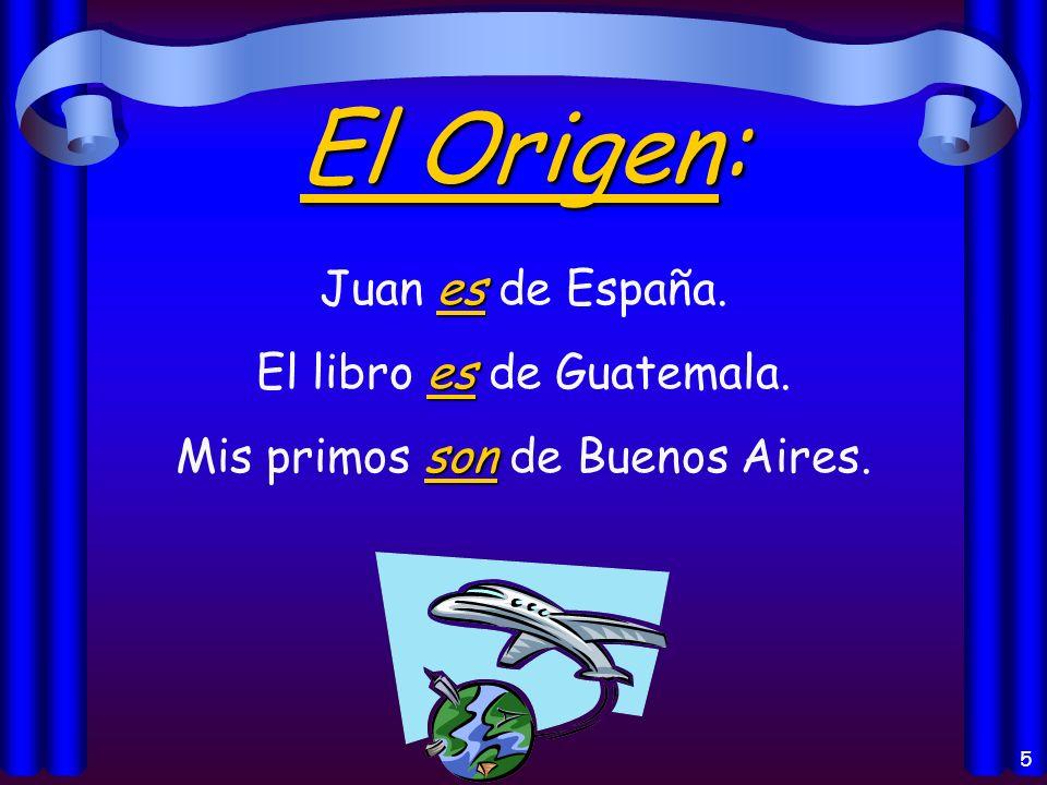 5 El Origen: es Juan es de España. es El libro es de Guatemala. son Mis primos son de Buenos Aires.
