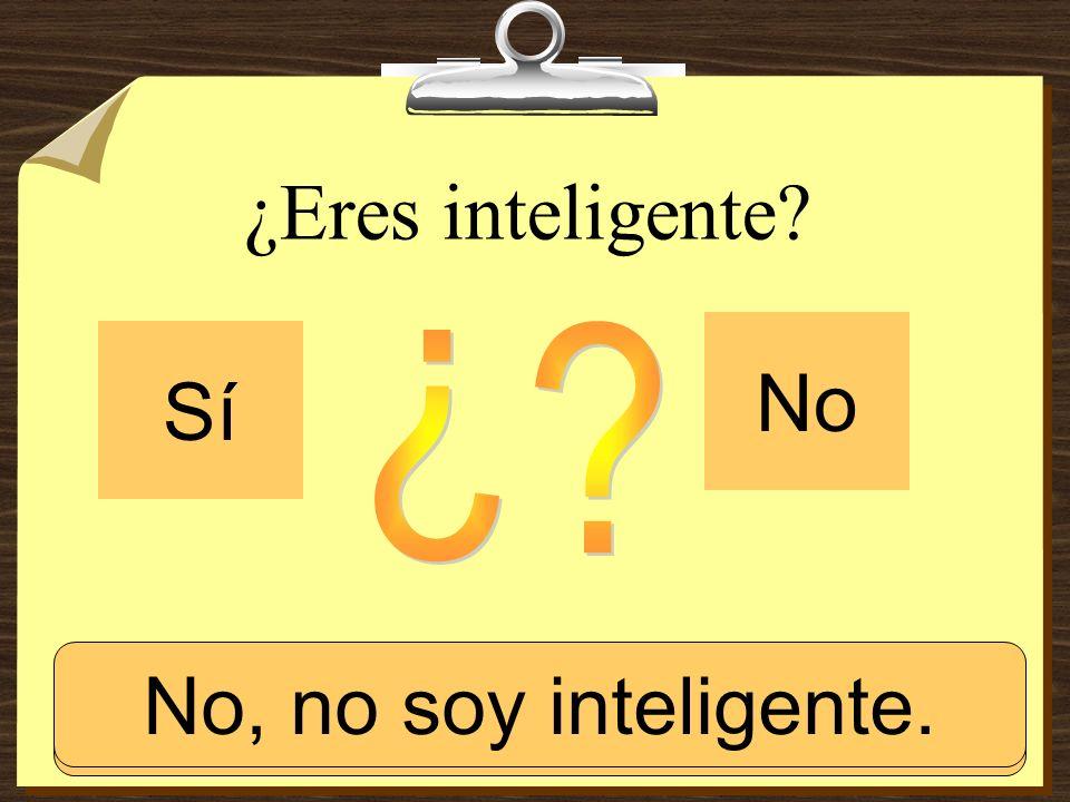 ¿Eres inteligente? Sí No Sí, soy inteligente. No, no soy inteligente.