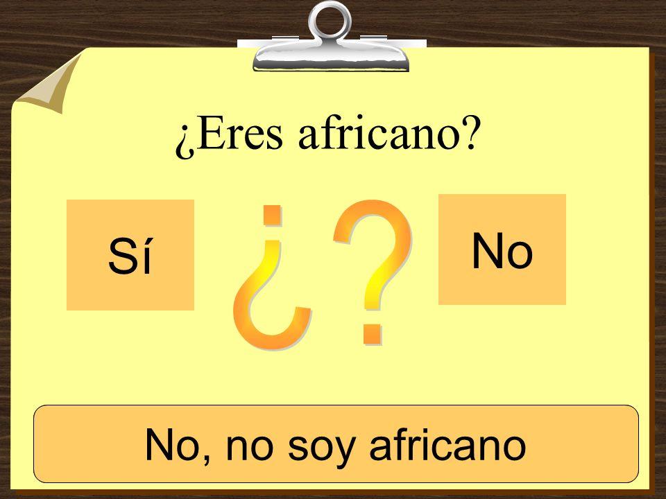 ¿Eres africano? Sí No Sí, soy africano. No, no soy africano