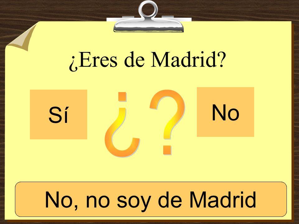 ¿Eres de Madrid? Sí No Sí, soy de Madrid.No, no soy de Madrid