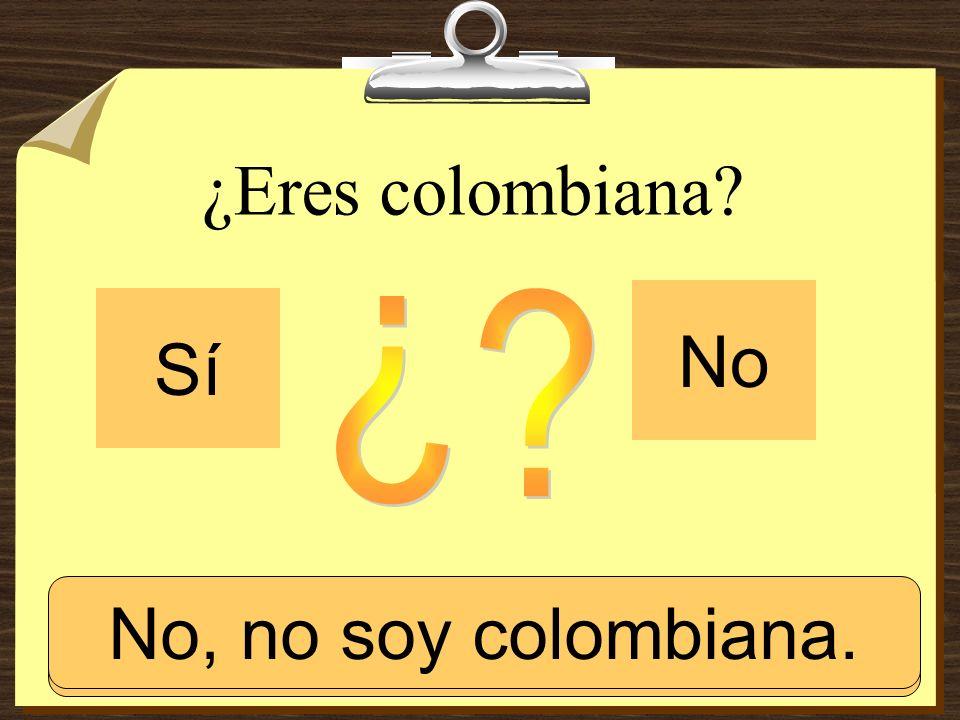 ¿Eres colombiana? Sí No Sí, soy colombiana. No, no soy colombiana.