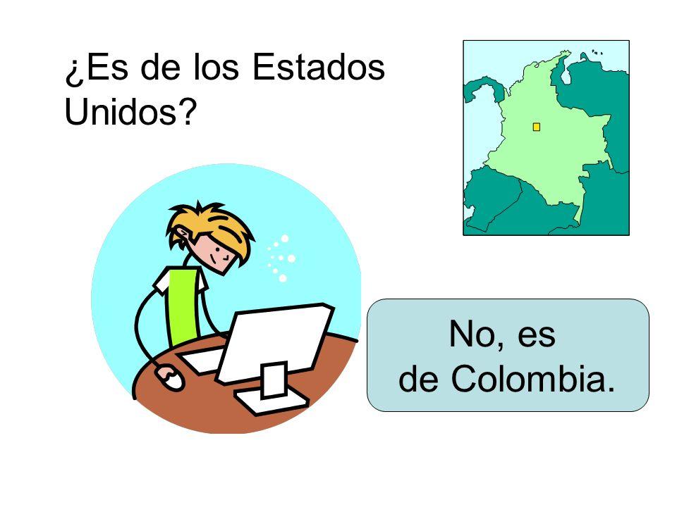 ¿Es de los Estados Unidos? No, es de Colombia.