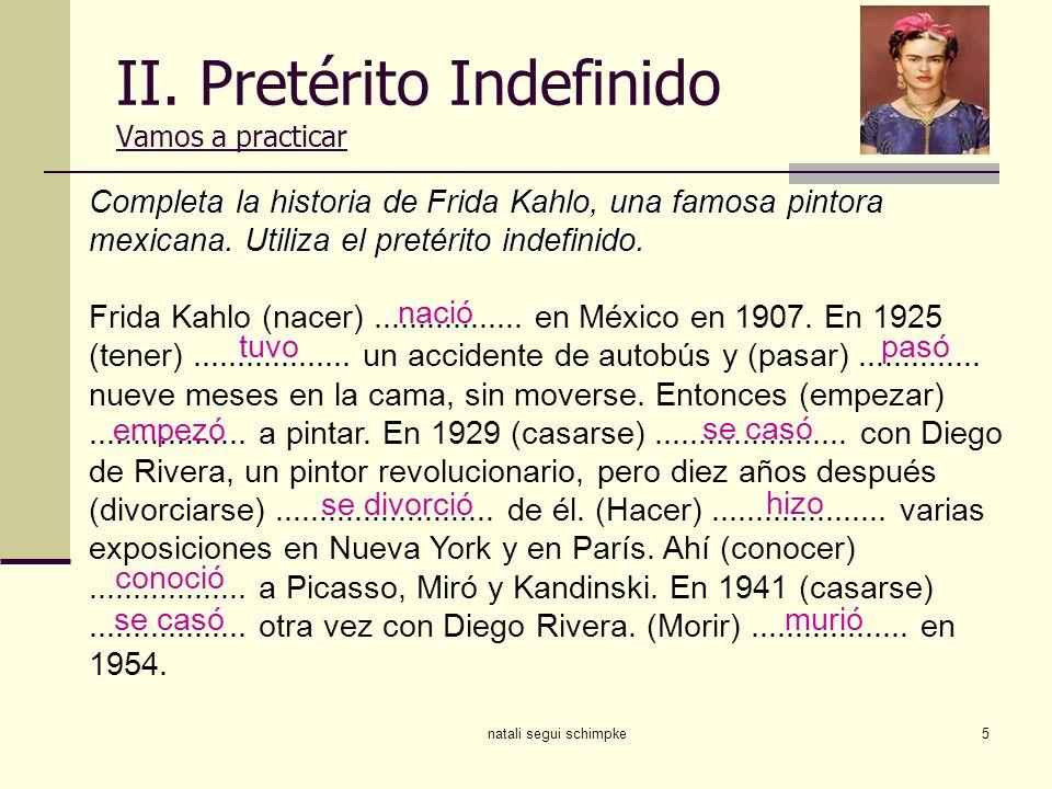 natali segui schimpke5 II. Pretérito Indefinido Vamos a practicar Completa la historia de Frida Kahlo, una famosa pintora mexicana. Utiliza el pretéri