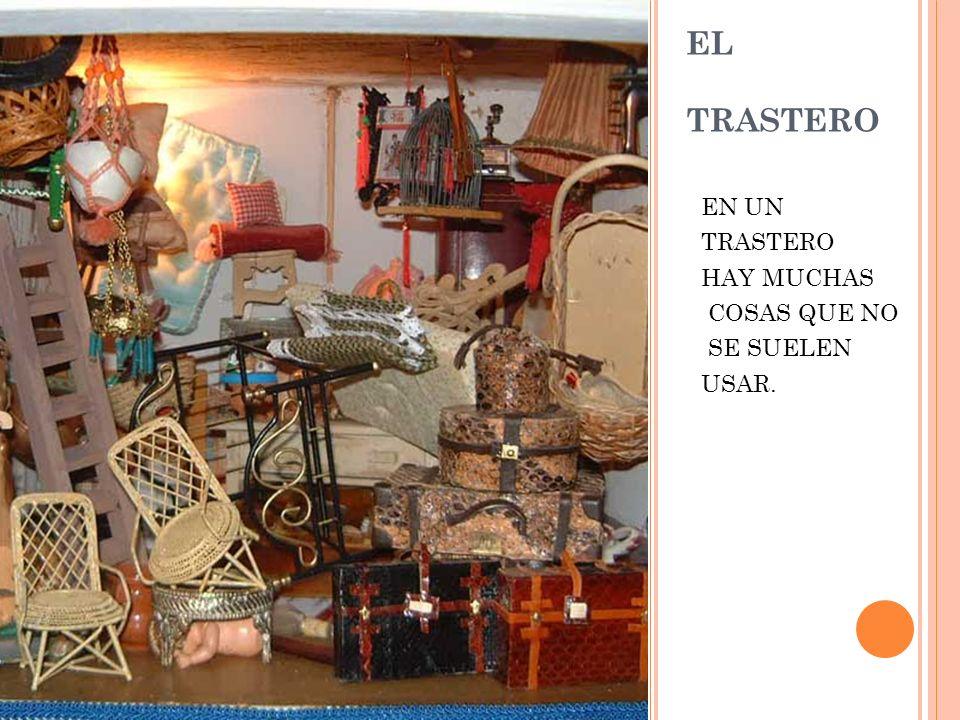 EL TRASTERO EN UN TRASTERO HAY MUCHAS COSAS QUE NO SE SUELEN USAR.