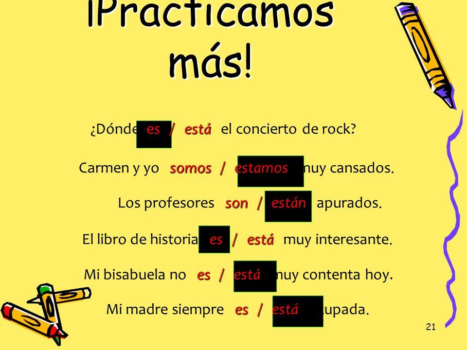 20 ¡Practicamos! es / está Mi amigo es / está de la República Dominicana. Son / Están Son / Están las diez de la noche. son / están Los libros son / e