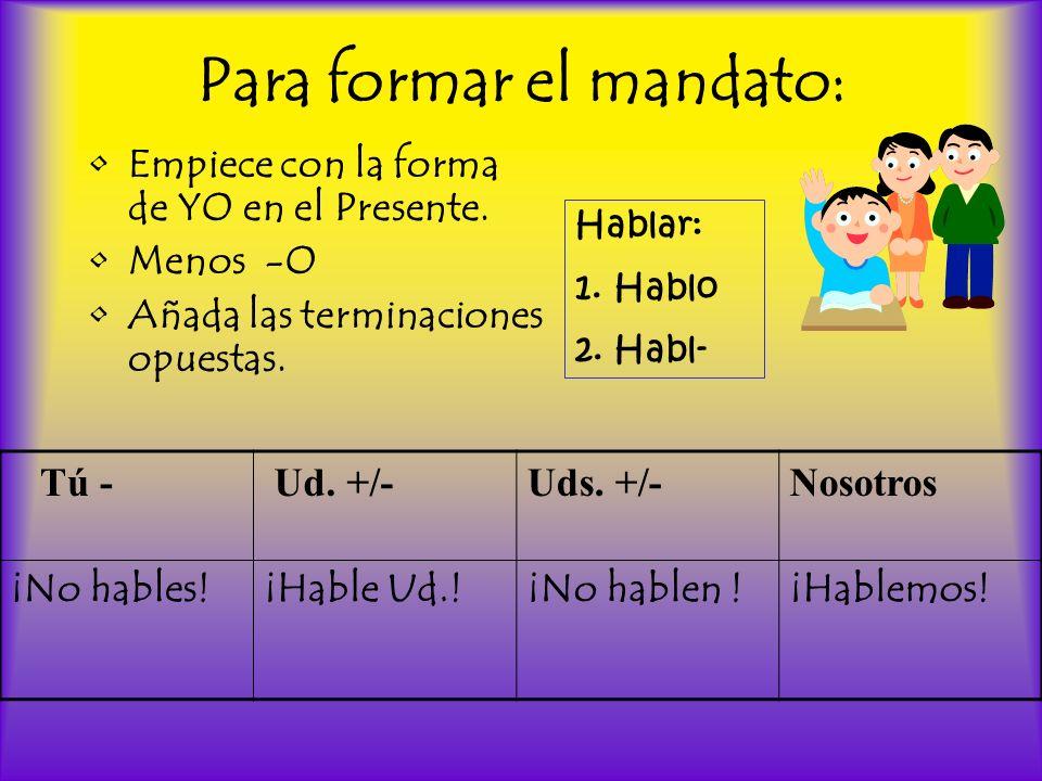 Para formar el mandato: Empiece con la forma de YO en el Presente. Menos -O Añada las terminaciones opuestas. Tú - Ud. +/-Uds. +/-Nosotros ¡No hables!