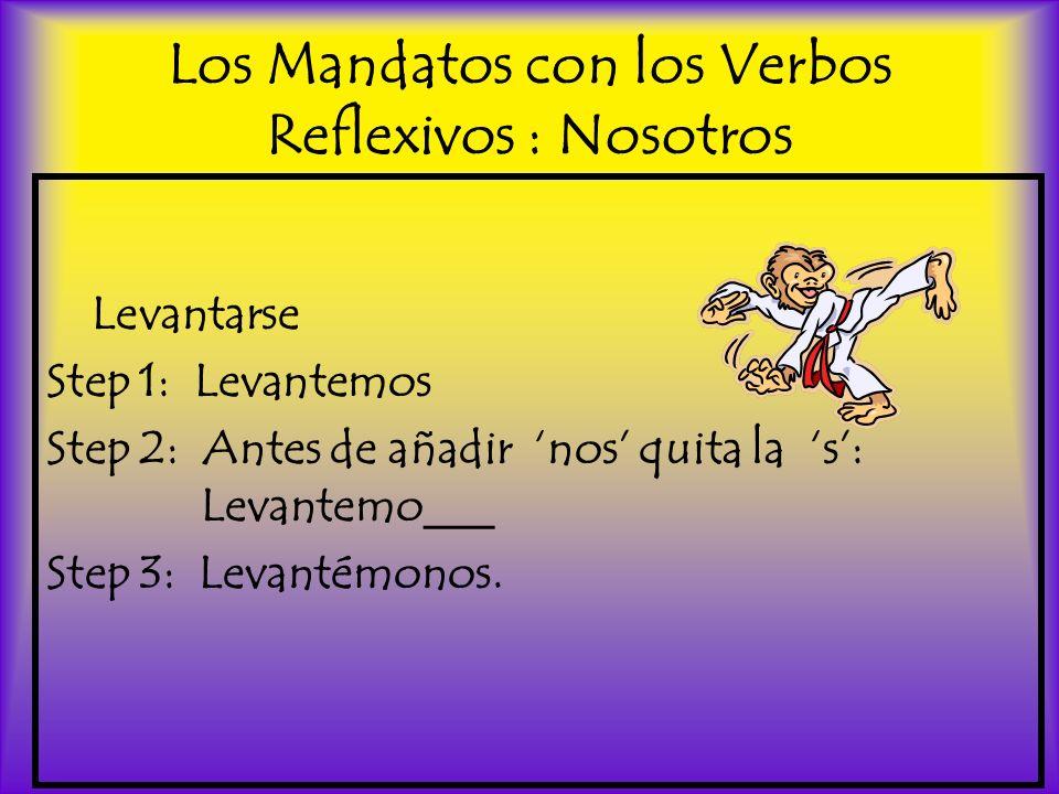 Los Mandatos con los Verbos Reflexivos : Nosotros Levantarse Step 1: Levantemos Step 2: Antes de añadir nos quita la s: Levantemo___ Step 3: Levantémo