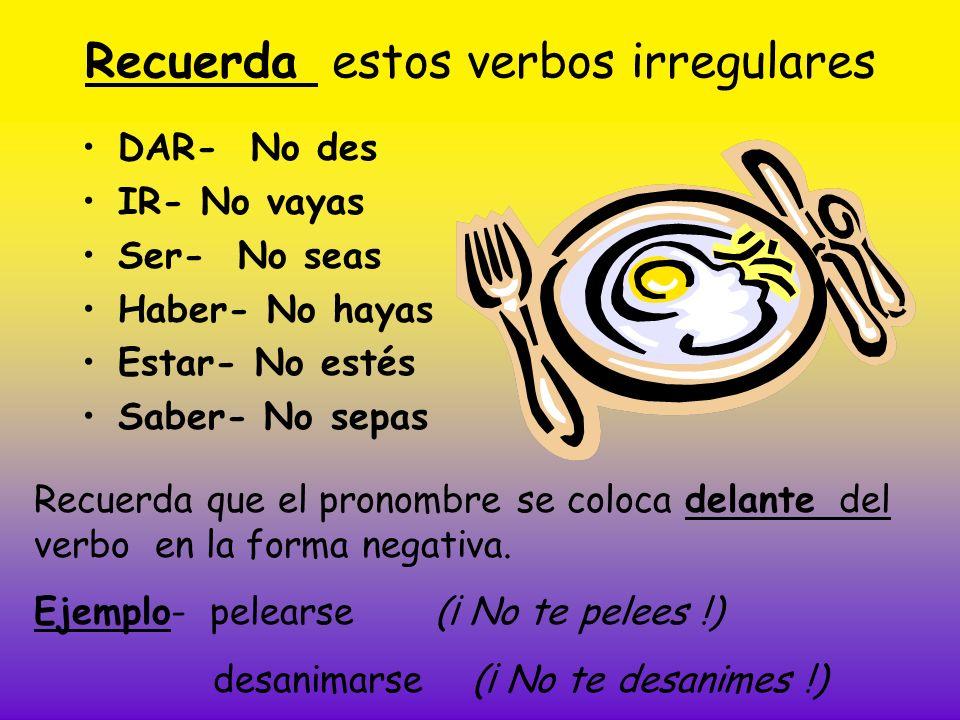 Recuerda estos verbos irregulares DAR- No des IR- No vayas Ser- No seas Haber- No hayas Estar- No estés Saber- No sepas Recuerda que el pronombre se c