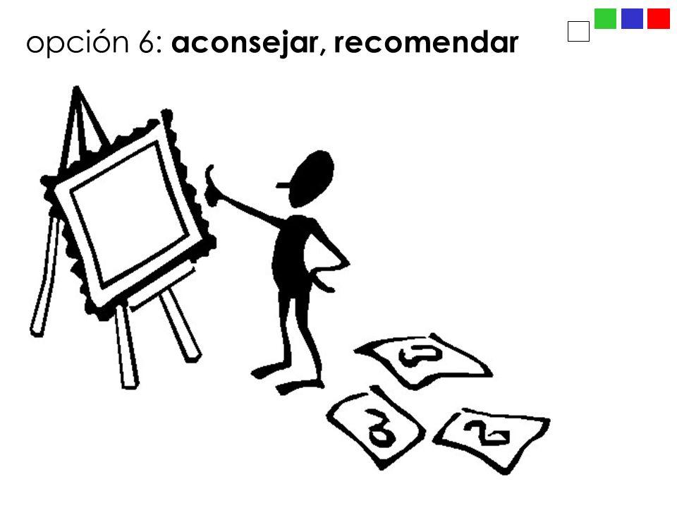 opción 6: aconsejar, recomendar