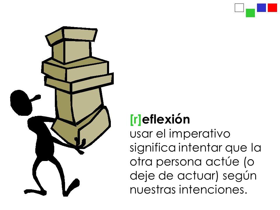 [r]eflexión usar el imperativo significa intentar que la otra persona actúe (o deje de actuar) según nuestras intenciones.