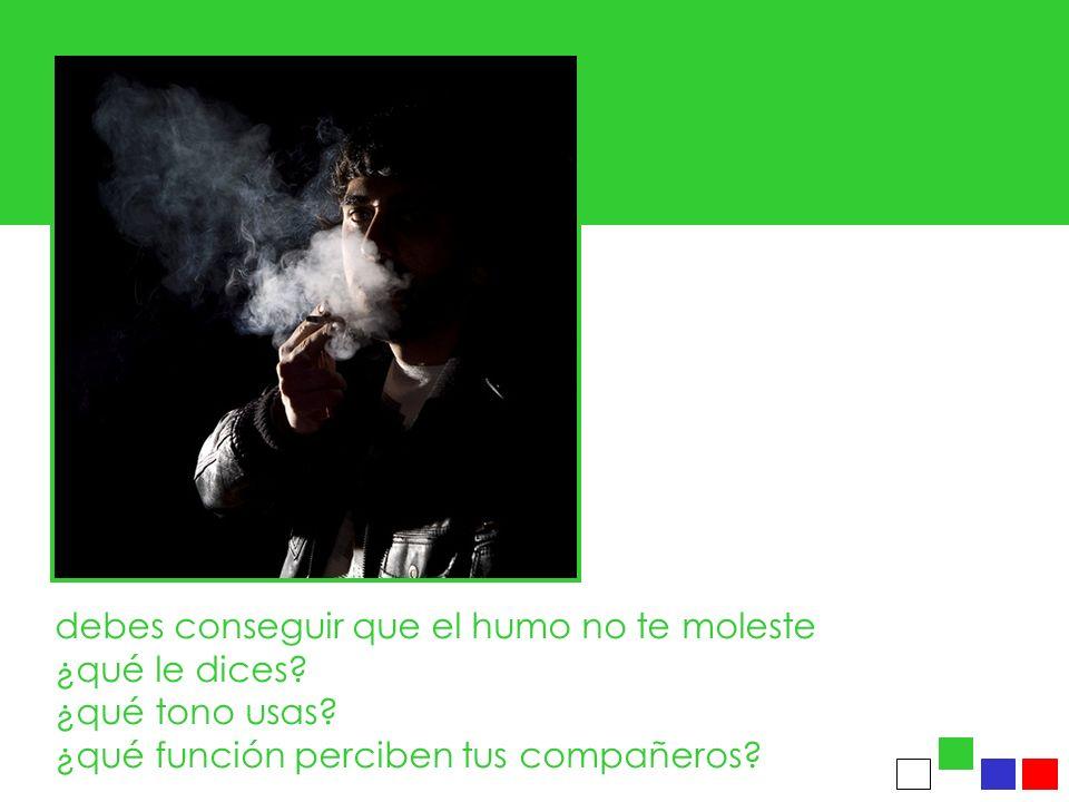 debes conseguir que el humo no te moleste ¿qué le dices? ¿qué tono usas? ¿qué función perciben tus compañeros?