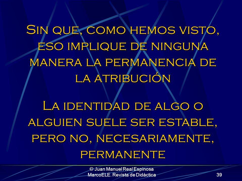 © Juan Manuel Real Espinosa MarcoELE. Revista de Didáctica38 Lo que acabamos de hacer ha sido identificar, hablar de atributos, carácter, cualidades,