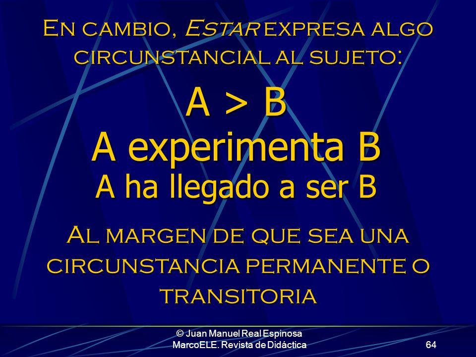 © Juan Manuel Real Espinosa MarcoELE. Revista de Didáctica63 Ser expresa algo consustancial al sujeto: A es B A = B Al margen de que la cualidad que l