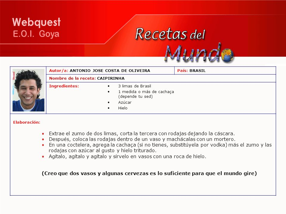 Autor/a: ANTONIO JOSE COSTA DE OLIVEIRAPaís: BRASIL Nombre de la receta: CAIPIRINHA Ingredientes:3 limas de Brasil 1 medida o más de cachaça (depende