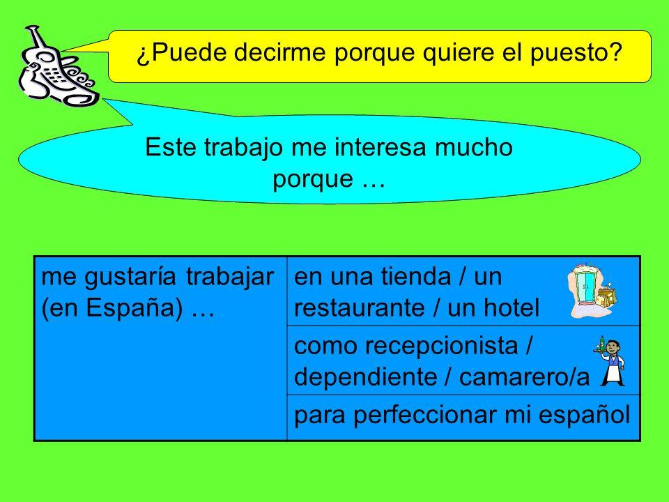 ¿Puede decirme porque quiere el puesto? Este trabajo me interesa mucho porque … me gustaría trabajar (en España) … en una tienda / un restaurante / un