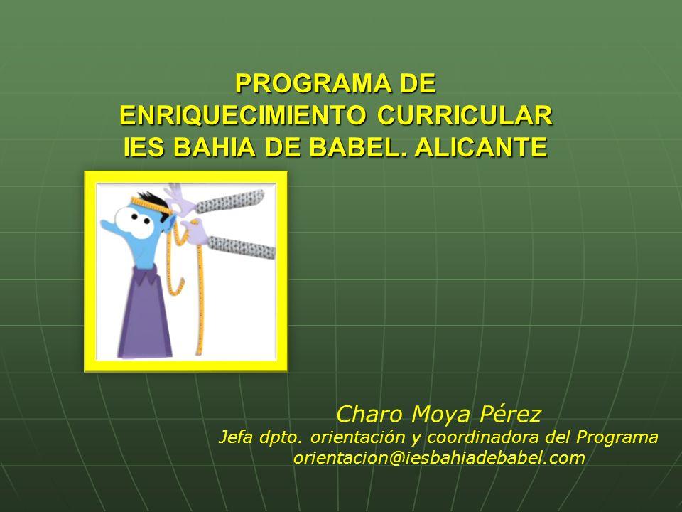 www.iesbahiadebabel.com CONTEXTO EDUCATIVO SITUADO EN ALICANTE SITUADO EN ALICANTE SE IMPARTE ESO Y BACHILLERATO SE IMPARTE ESO Y BACHILLERATO ACTUALMENTE REFORMADO ACTUALMENTE REFORMADO 550 ALUMNOS CON UN 15% DE ALTO RENDIMIENTO 550 ALUMNOS CON UN 15% DE ALTO RENDIMIENTO 35% DEL PROFESORADO PARTICIPA EN EL PROGRAMA 35% DEL PROFESORADO PARTICIPA EN EL PROGRAMA NIVEL SOCIO-CULTURAL MEDIO NIVEL SOCIO-CULTURAL MEDIO MEDIDAS DE ATENCIÓN A LA DIVERSIDAD: MEDIDAS DE ATENCIÓN A LA DIVERSIDAD: ACISACIS DESDOBLES/REFUERZOSDESDOBLES/REFUERZOS PDC EN 4º ESOPDC EN 4º ESO ALUMNADO DE ALTAS CAPACIDADES Y/O ALTO RENDIMIENTO DESDE 2005ALUMNADO DE ALTAS CAPACIDADES Y/O ALTO RENDIMIENTO DESDE 2005