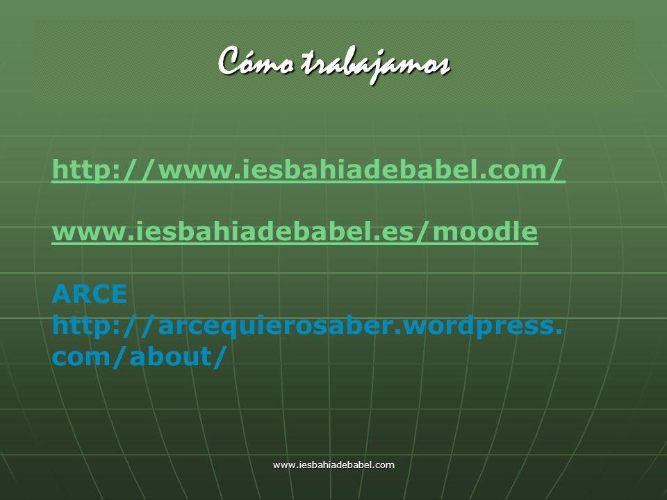 www.iesbahiadebabel.com Cómo trabajamos http://www.iesbahiadebabel.com/ www.iesbahiadebabel.es/moodle ARCE http://arcequierosaber.wordpress. com/about