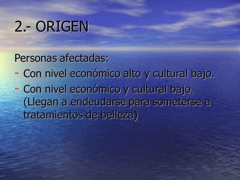 2.- ORIGEN Personas afectadas: - Con nivel económico alto y cultural bajo. - Con nivel económico y cultural bajo. (Llegan a endeudarse para someterse
