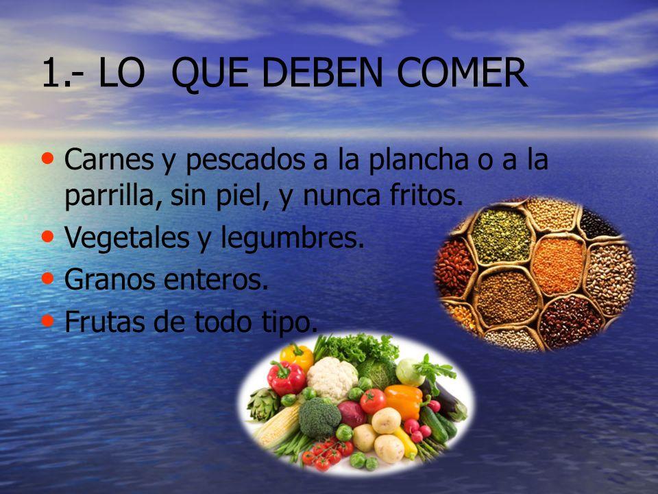 1.- LO QUE DEBEN COMER Carnes y pescados a la plancha o a la parrilla, sin piel, y nunca fritos. Vegetales y legumbres. Granos enteros. Frutas de todo