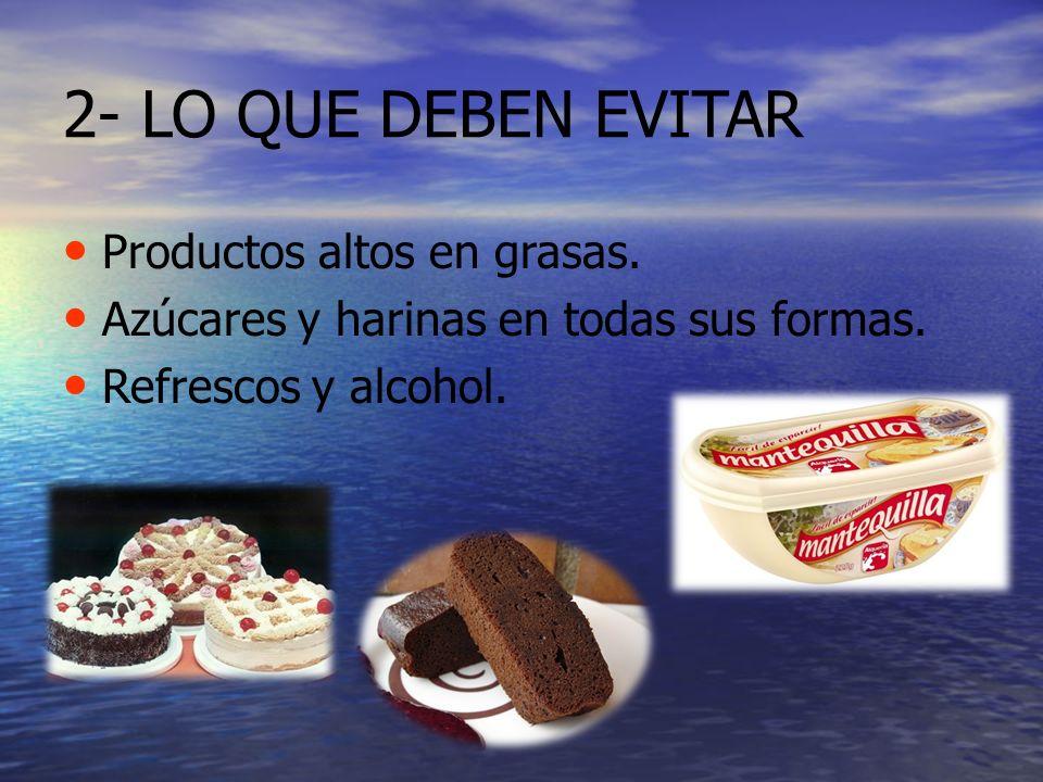 2- LO QUE DEBEN EVITAR Productos altos en grasas. Azúcares y harinas en todas sus formas. Refrescos y alcohol.