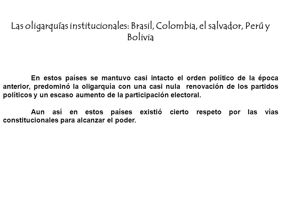 Las oligarquías institucionales: Brasil, Colombia, el salvador, Perú y Bolivia En estos países se mantuvo casi intacto el orden político de la época a
