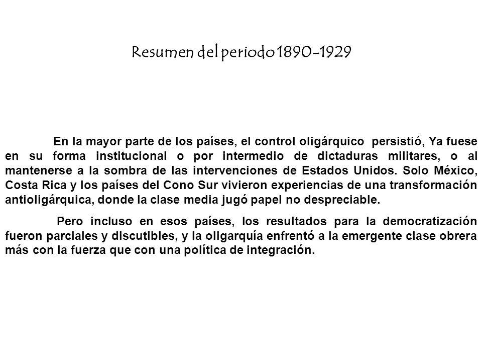 Resumen del periodo 1890-1929 En la mayor parte de los países, el control oligárquico persistió, Ya fuese en su forma institucional o por intermedio d