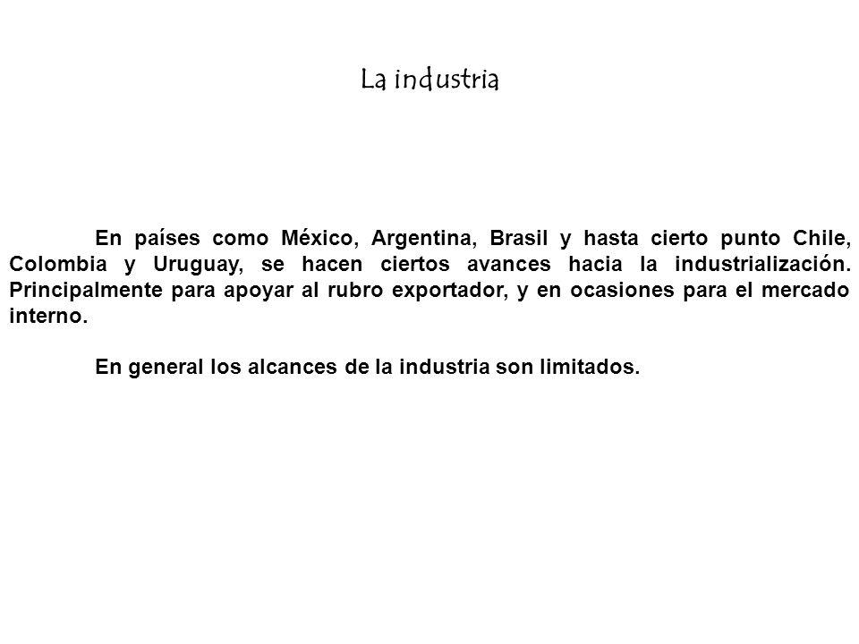 La industria En países como México, Argentina, Brasil y hasta cierto punto Chile, Colombia y Uruguay, se hacen ciertos avances hacia la industrializac