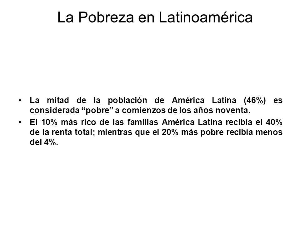 La Pobreza en Latinoamérica La mitad de la población de América Latina (46%) es considerada pobre a comienzos de los años noventa. El 10% más rico de