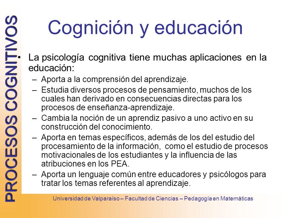 PROCESOS COGNITIVOS Universidad de Valparaíso – Facultad de Ciencias – Pedagogía en Matemáticas Cognición y educación La psicología cognitiva tiene mu