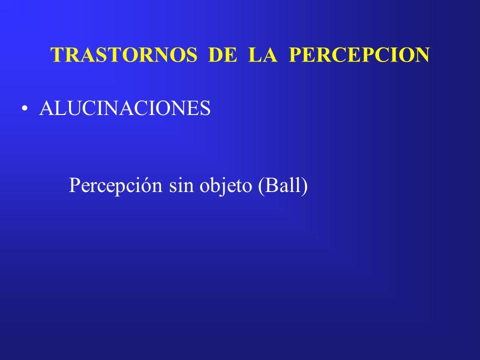 TRASTORNOS DE LA PERCEPCION ALUCINACIONES Percepción sin objeto (Ball)
