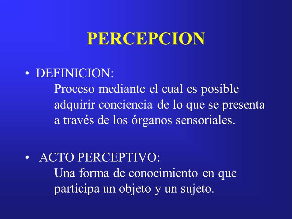 PERCEPCION DEFINICION: Proceso mediante el cual es posible adquirir conciencia de lo que se presenta a través de los órganos sensoriales. ACTO PERCEPT