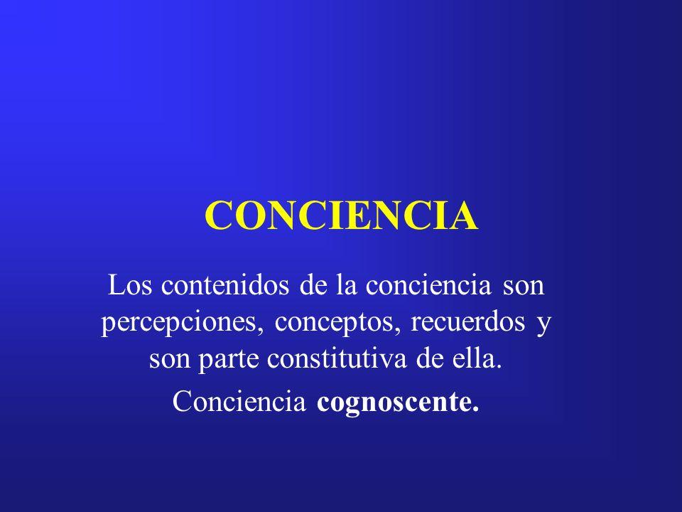 CONCIENCIA Los contenidos de la conciencia son percepciones, conceptos, recuerdos y son parte constitutiva de ella. Conciencia cognoscente.