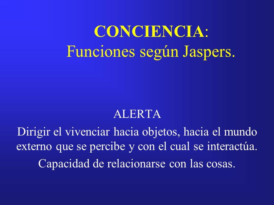 CONCIENCIA: Funciones según Jaspers. ALERTA Dirigir el vivenciar hacia objetos, hacia el mundo externo que se percibe y con el cual se interactúa. Cap